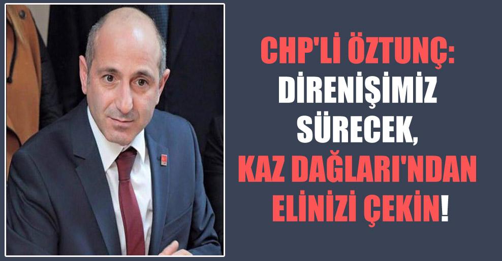 CHP'li Öztunç: Direnişimiz sürecek, Kaz Dağları'ndan elinizi çekin!