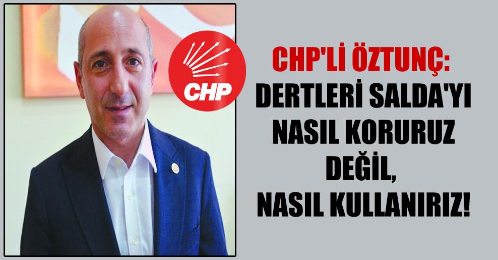 CHP'li Öztunç: Dertleri Salda'yı nasıl koruruz değil, nasıl kullanırız!