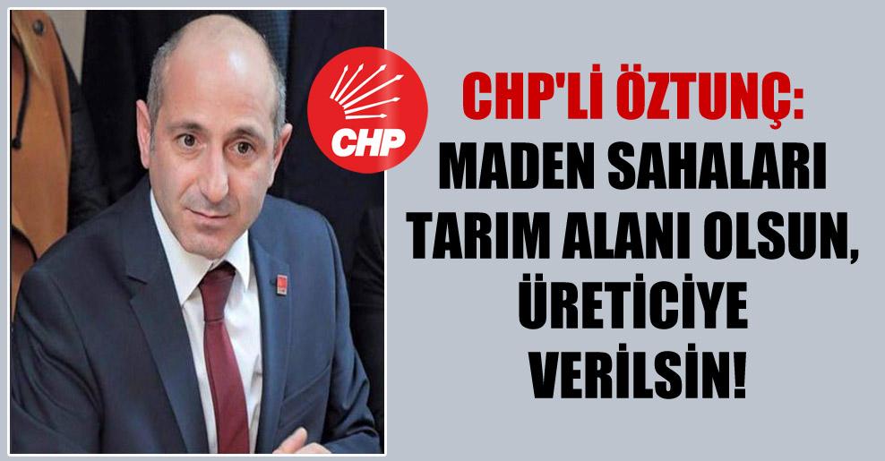 CHP'li Öztunç: Maden sahaları tarım alanı olsun, üreticiye verilsin!