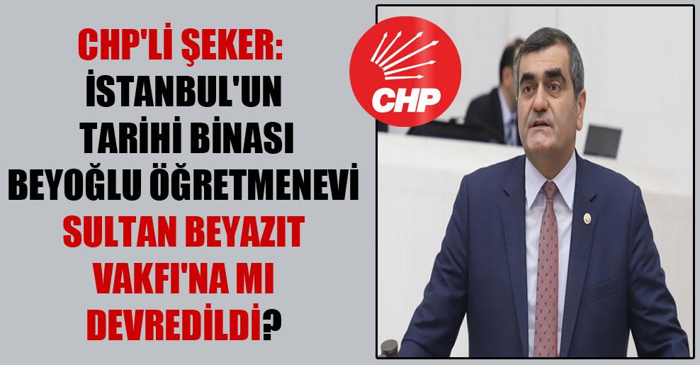CHP'li Şeker: İstanbul'un tarihi binası Beyoğlu Öğretmenevi Sultan Beyazıt Vakfı'na mı devredildi?