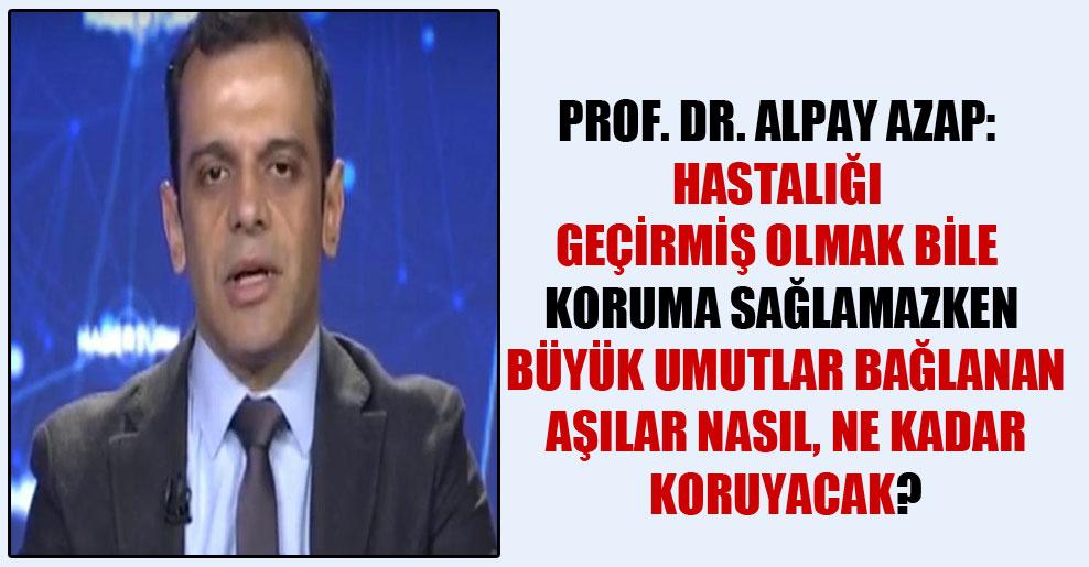 Prof. Dr. Alpay Azap: Hastalığı geçirmiş olmak bile koruma sağlamazken büyük umutlar bağlanan aşılar nasıl, ne kadar koruyacak?