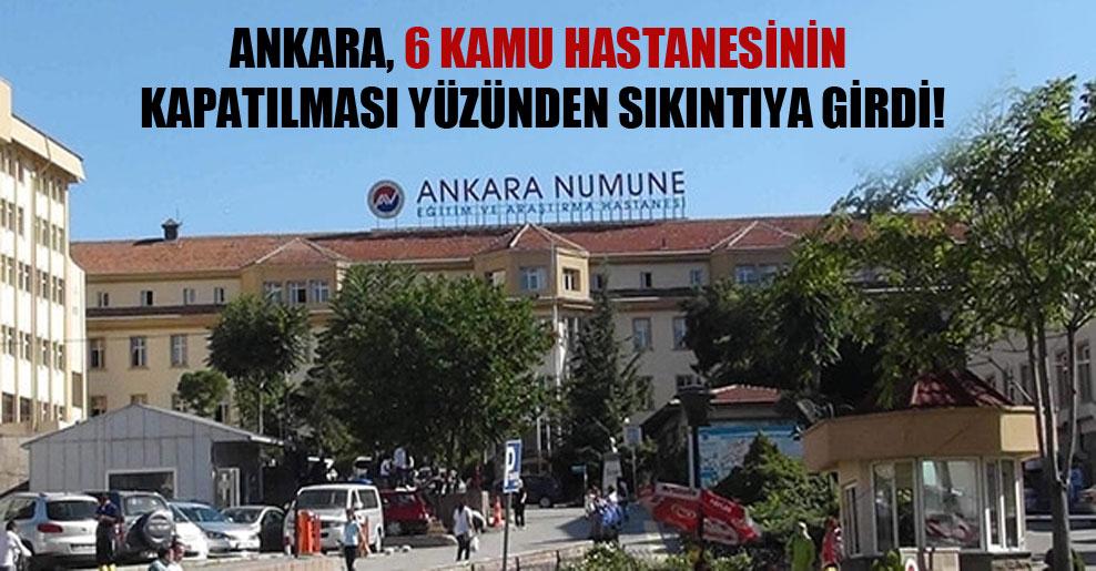 Ankara, 6 kamu hastanesinin kapatılması yüzünden sıkıntıya girdi!