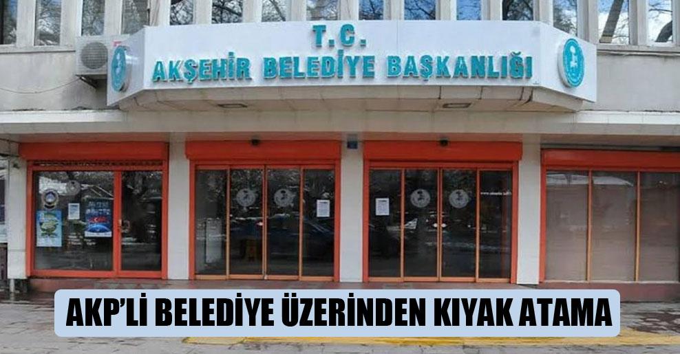 AKP'li belediye üzerinden kıyak atama