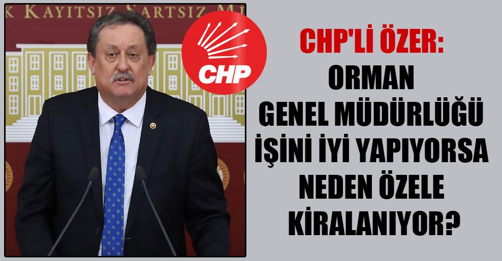 CHP'li Özer: Orman Genel Müdürlüğü işini iyi yapıyorsa neden özele kiralanıyor?