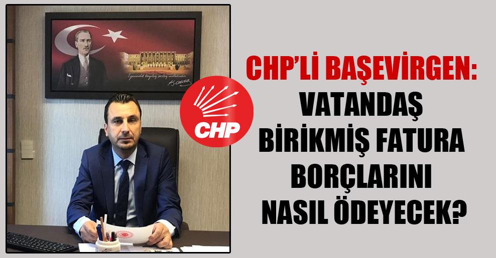 CHP'li Başevirgen : Vatandaş birikmiş fatura borçlarını nasıl ödeyecek?