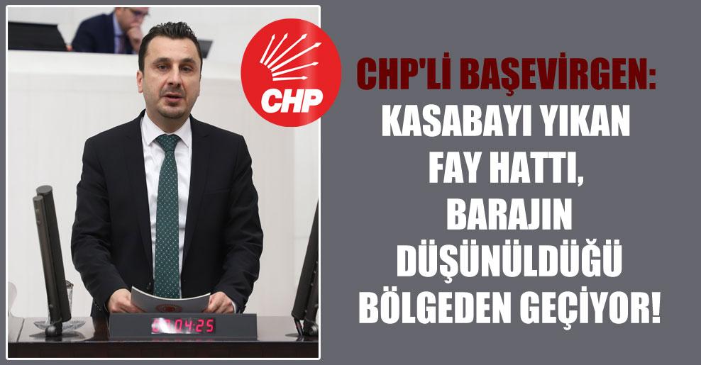 CHP'li Başevirgen: Kasabayı yıkan fay hattı, barajın düşünüldüğü bölgeden geçiyor!