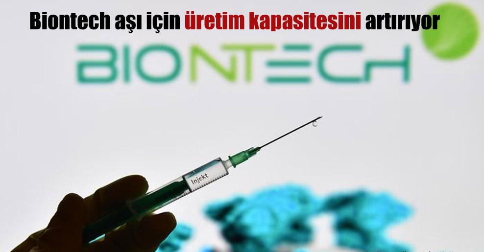 Biontech aşı için üretim kapasitesini artırıyor