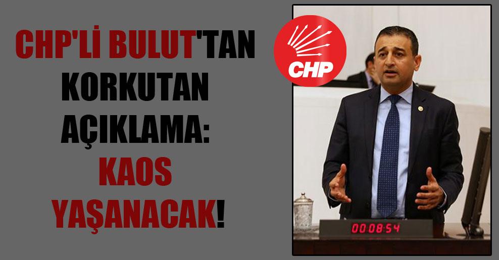 CHP'li Bulut'tan korkutan açıklama: Kaos yaşanacak!