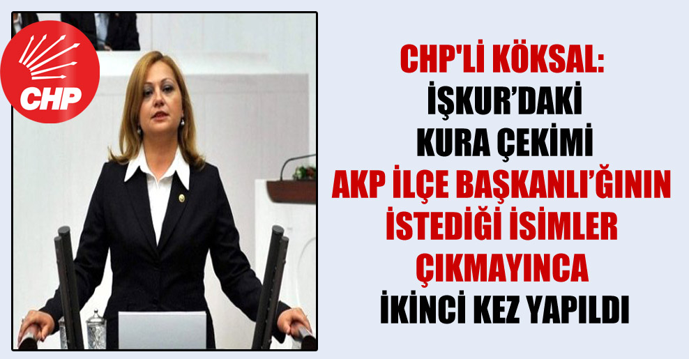 CHP'li Köksal: İŞKUR'daki kura çekimi AKP ilçe başkanlığının istediği isimler çıkmayınca ikinci kez yapıldı