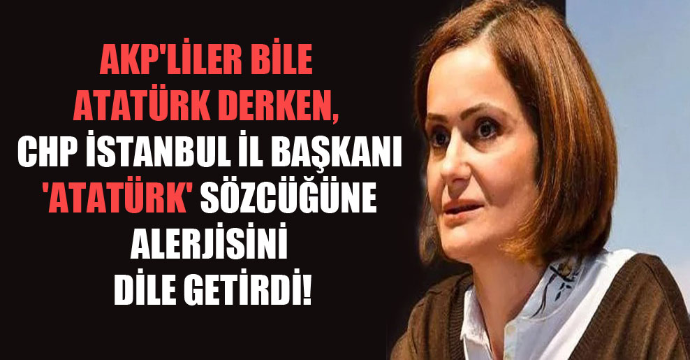 AKP'liler bile Atatürk derken, CHP İstanbul İl Başkanı 'Atatürk' sözcüğüne alerjisini dile getirdi!
