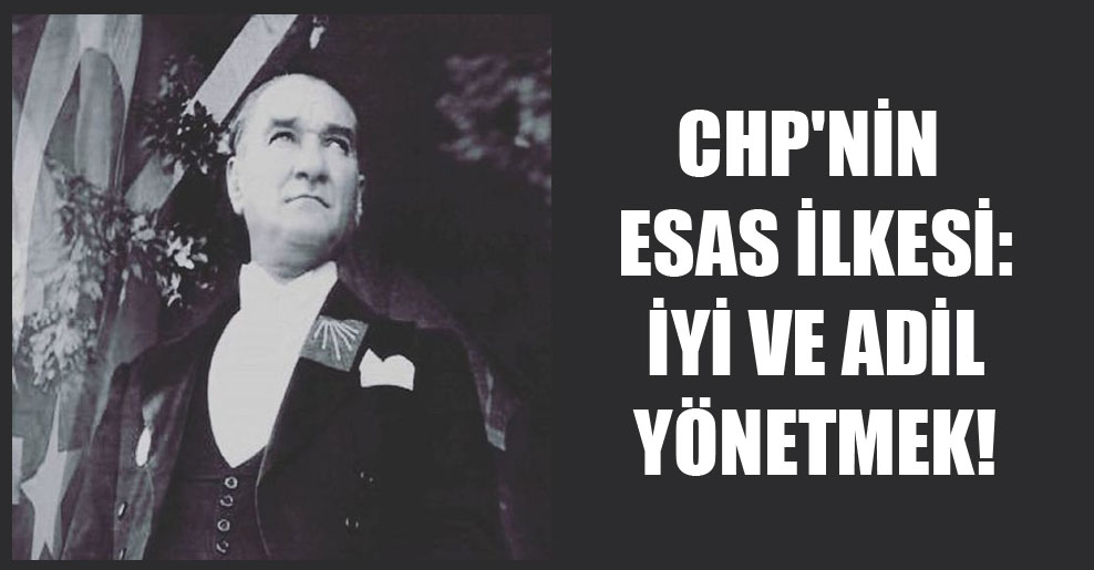 CHP'nin esas ilkesi: İyi ve adil yönetmek!
