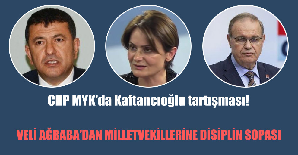 CHP MYK'da Kaftancıoğlu tartışması! Veli Ağbaba'dan milletvekillerine disiplin sopası