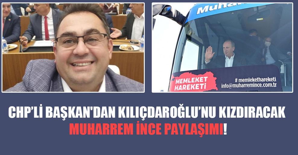 CHP'li Başkan'dan Kılıçdaroğlu'nu kızdıracak Muharrem İnce paylaşımı!