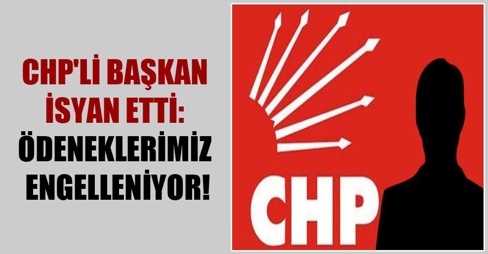 CHP'li başkan isyan etti: Ödeneklerimiz engelleniyor!