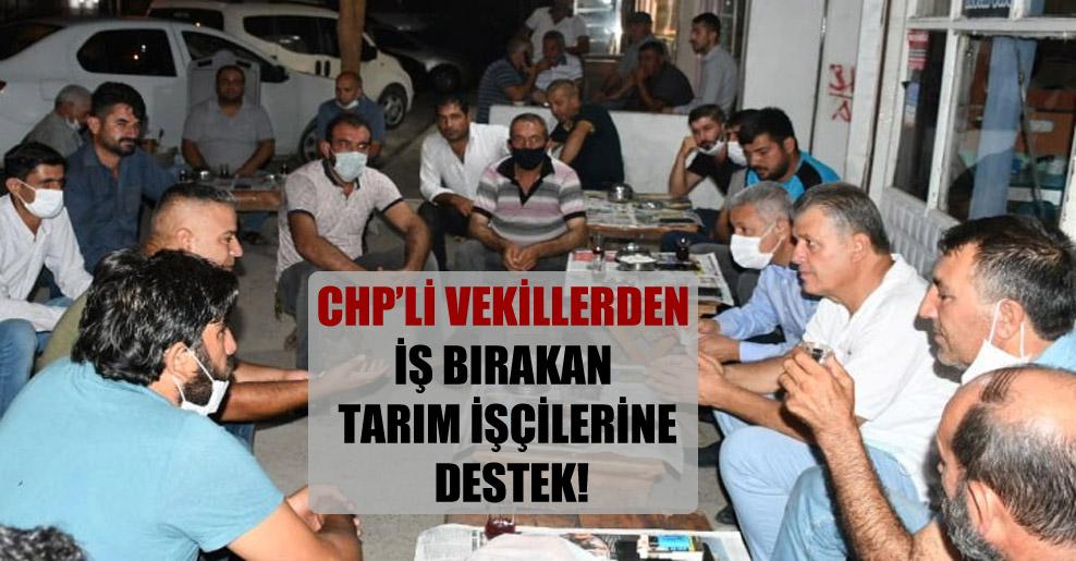 CHP'li vekillerden iş bırakan tarım işçilerine destek!