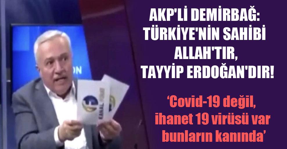 AKP'li Demirbağ: Türkiye'nin sahibi Allah'tır, Tayyip Erdoğan'dır!