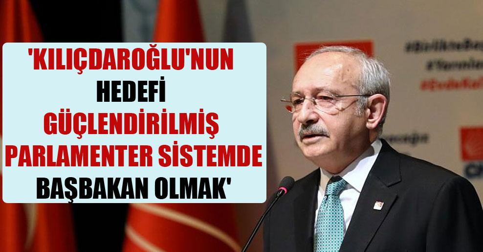 'Kılıçdaroğlu'nun hedefi Güçlendirilmiş Parlamenter Sistemde Başbakan olmak'