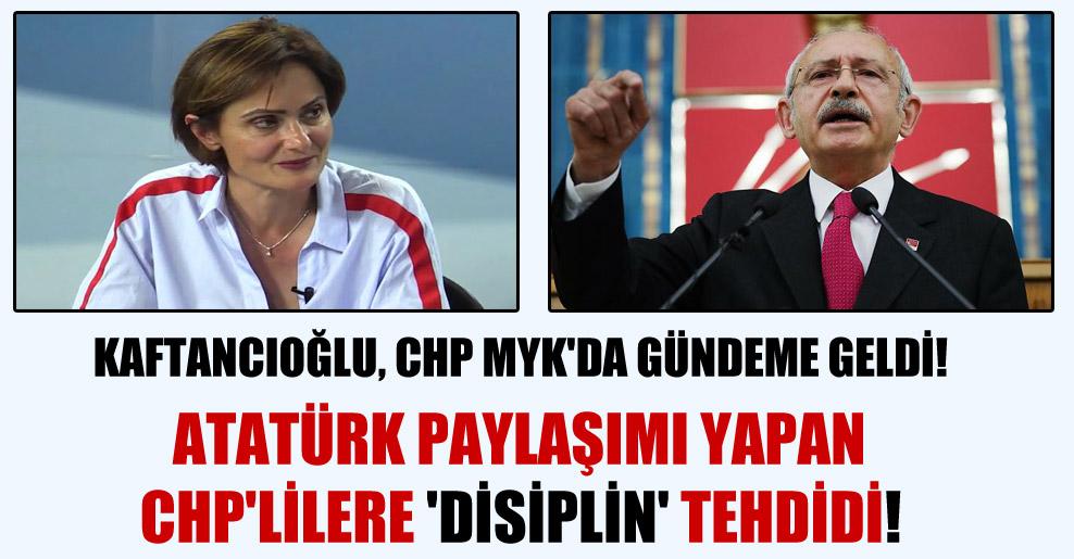 Kaftancıoğlu, CHP MYK'da gündeme geldi! Atatürk paylaşımı yapan CHP'lilere 'Disiplin' tehdidi!
