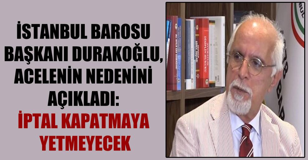 İstanbul Barosu Başkanı Durakoğlu, acelenin nedenini açıkladı: İptal kapatmaya yetmeyecek