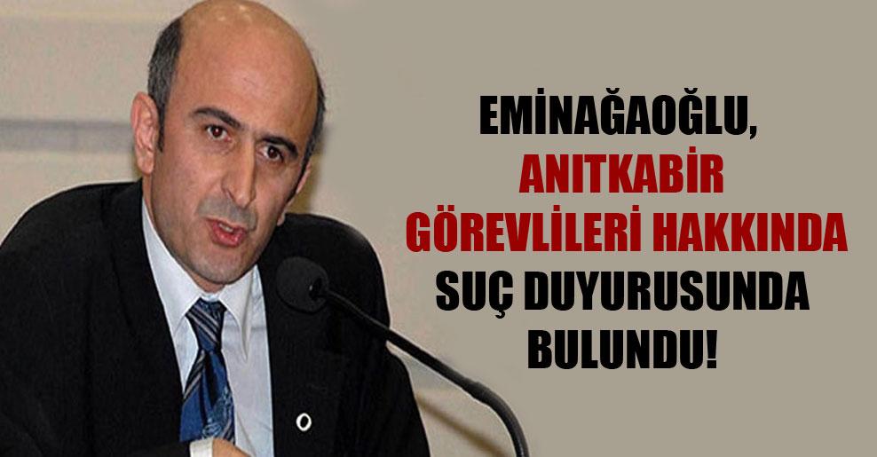 Eminağaoğlu, Anıtkabir görevlileri hakkında suç duyurusunda bulundu!