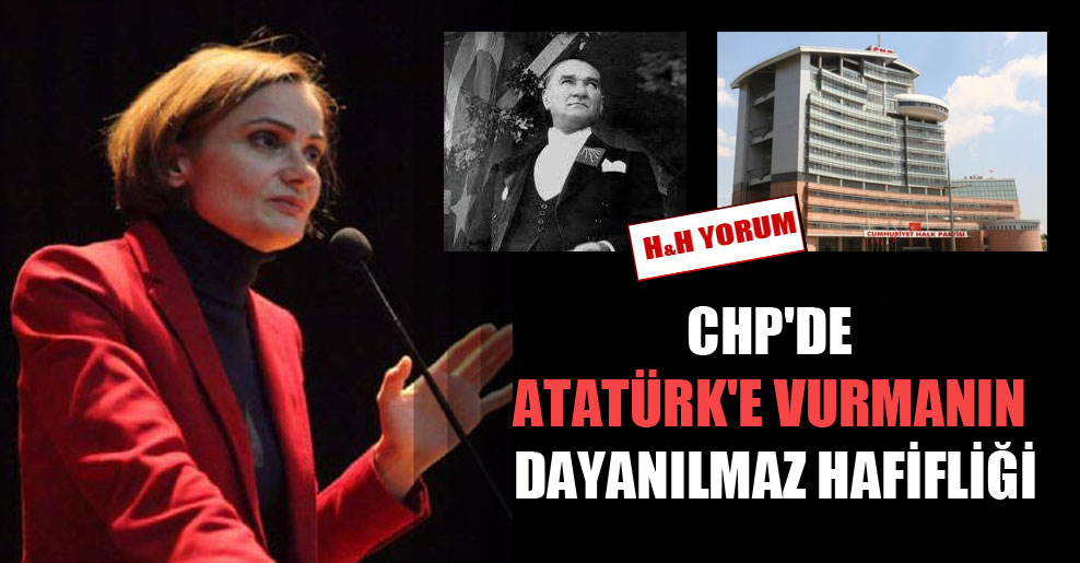 CHP'de Atatürk'e vurmanın dayanılmaz hafifliği