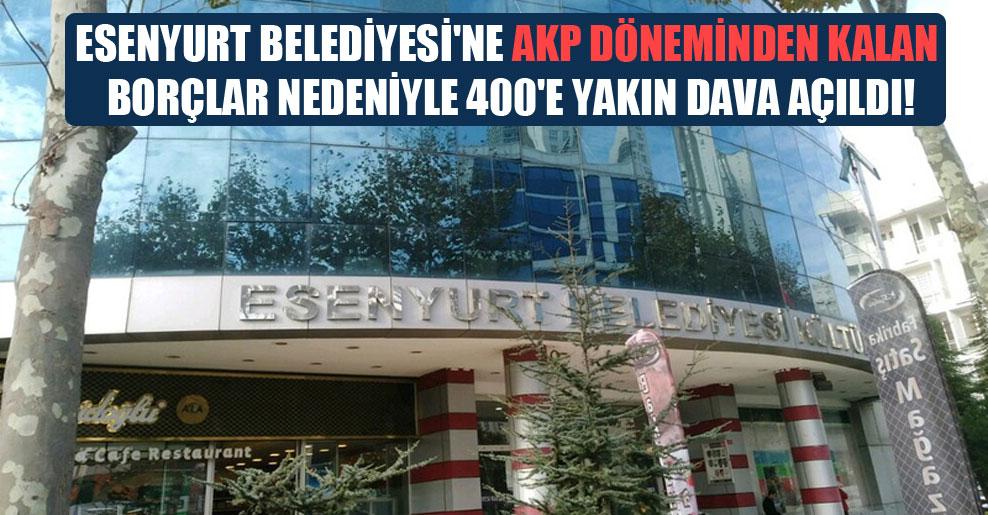 Esenyurt Belediyesi'ne AKP döneminden kalan borçlar nedeniyle 400'e yakın dava açıldı!