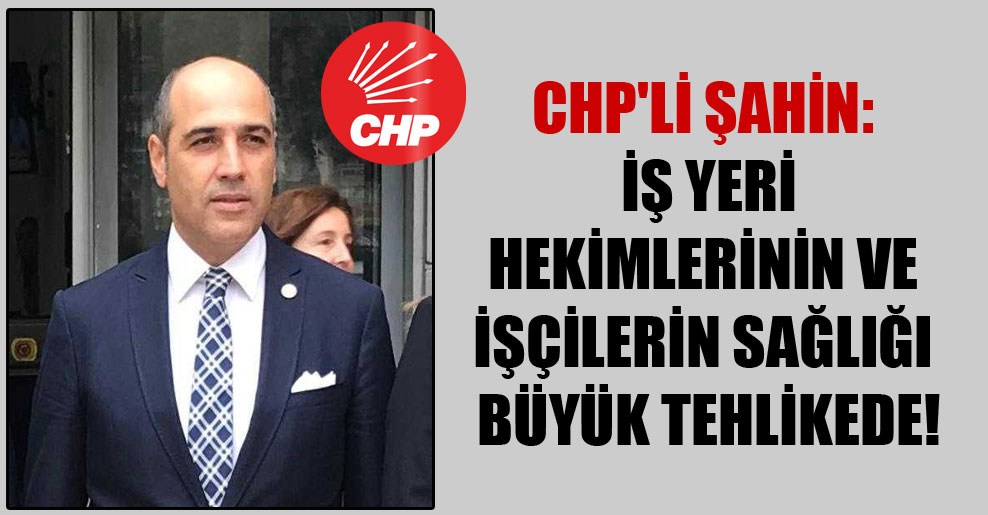 CHP'li Şahin: İş yeri hekimlerinin ve işçilerin sağlığı büyük tehlikede!