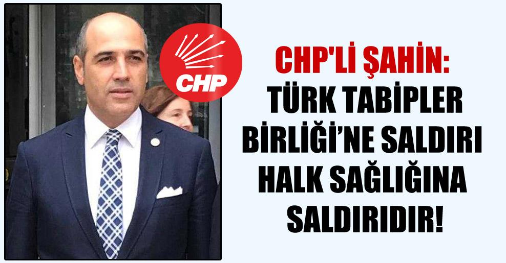 CHP'li Şahin: Türk Tabipler Birliği'ne saldırı halk sağlığına saldırıdır!