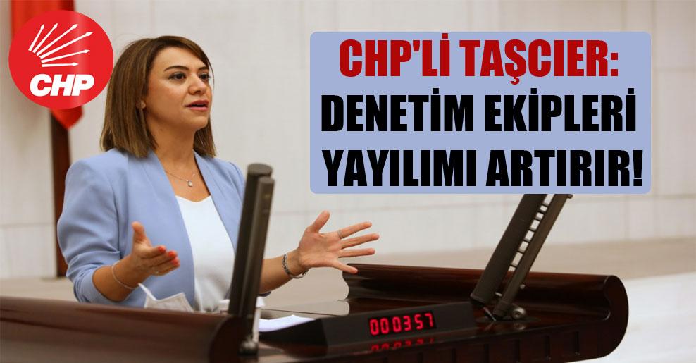 CHP'li Taşcıer: Denetim ekipleri yayılımı artırır!
