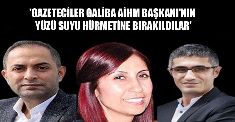 'Gazeteciler galiba AİHM Başkanı'nın yüzü suyu hürmetine bırakıldılar'