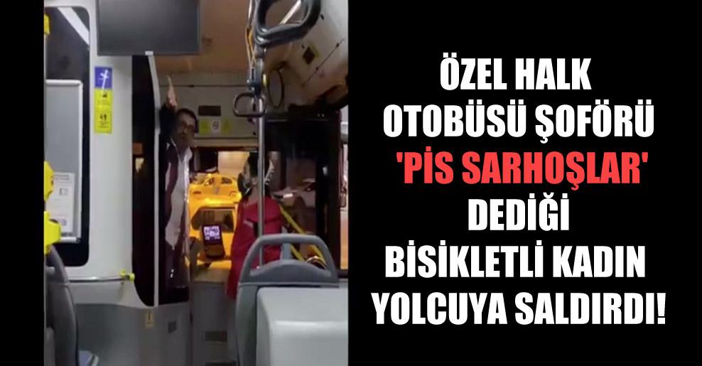 Özel halk otobüsü şoförü 'pis sarhoşlar' dediği bisikletli kadın yolcuya saldırdı!