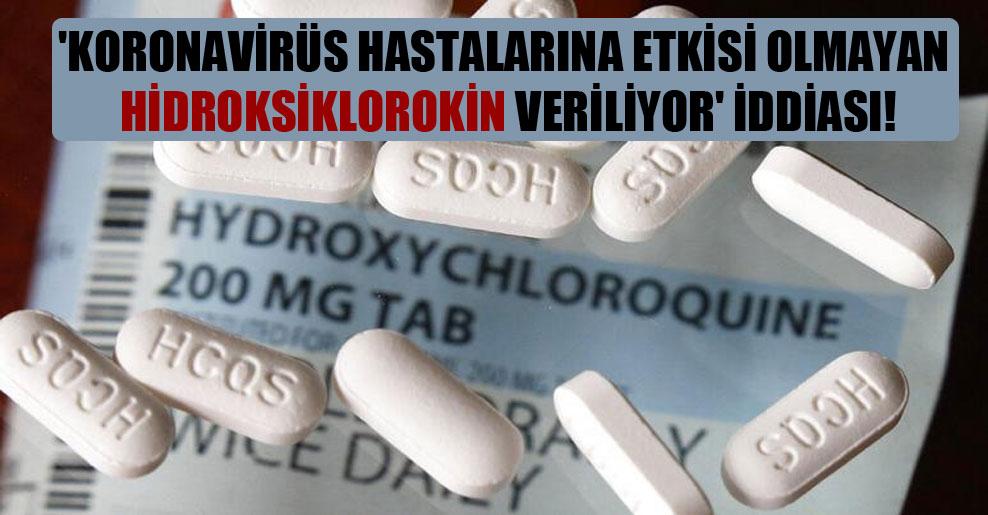 'Koronavirüs hastalarına etkisi olmayan hidroksiklorokin veriliyor' iddiası!