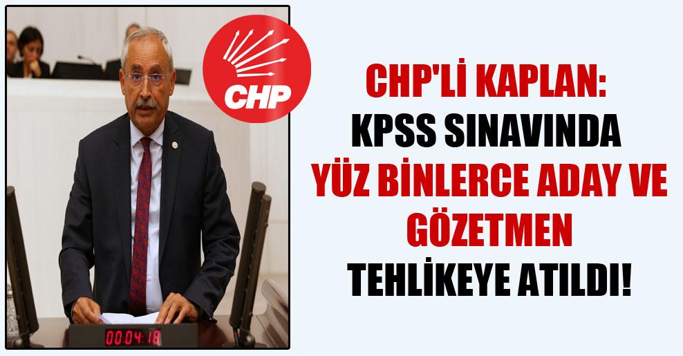 CHP'li Kaplan: KPSS sınavında yüz binlerce aday ve gözetmen tehlikeye atıldı!
