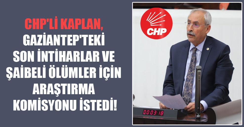 CHP'li Kaplan, Gaziantep'teki son intiharlar ve şaibeli ölümler için Araştırma Komisyonu istedi!