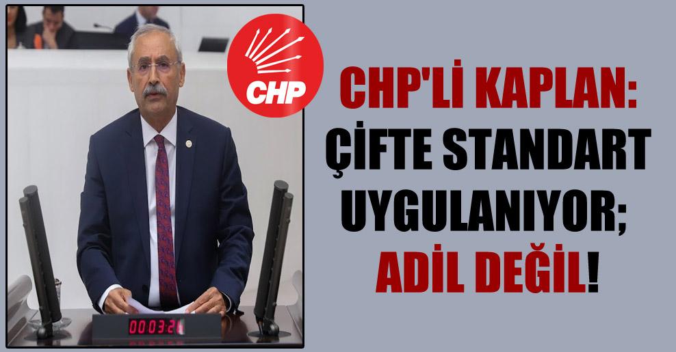 CHP'li Kaplan: Çifte standart uygulanıyor; adil değil!
