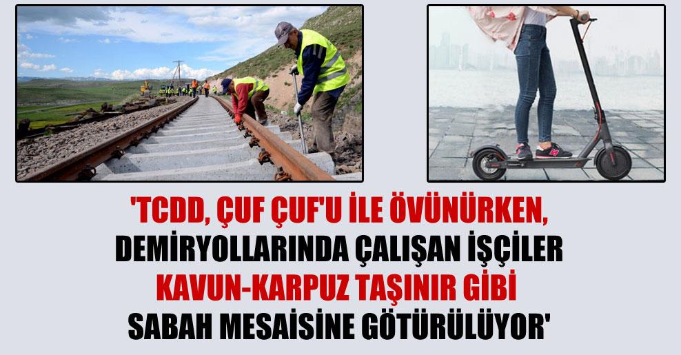 'TCDD, Çuf Çuf'u ile övünürken, demiryollarında çalışan işçiler kavun-karpuz taşınır gibi sabah mesaisine götürülüyor'