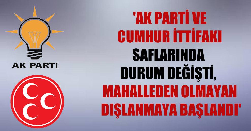 'AK Parti ve Cumhur İttifakı saflarında durum değişti, mahalleden olmayan dışlanmaya başlandı'