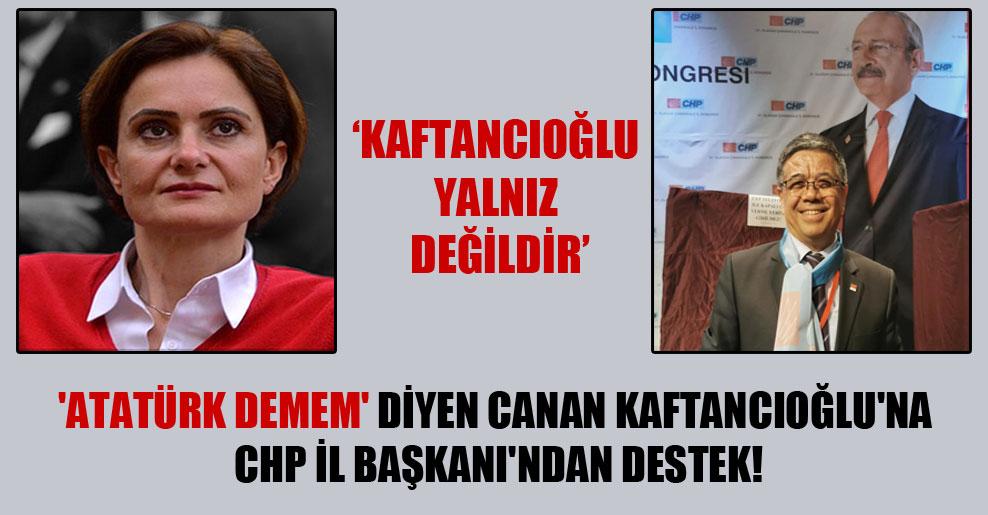 'Atatürk demem' diyen Canan Kaftancıoğlu'na CHP İl Başkanı'ndan destek!