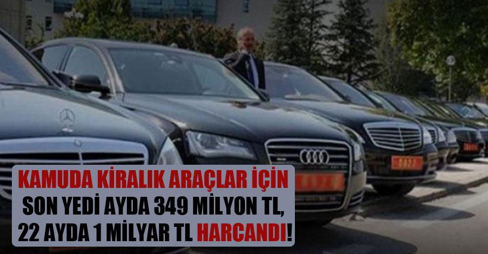 Kamuda kiralık araçlar için son yedi ayda 349 milyon TL, 22 ayda 1 milyar TL harcandı!