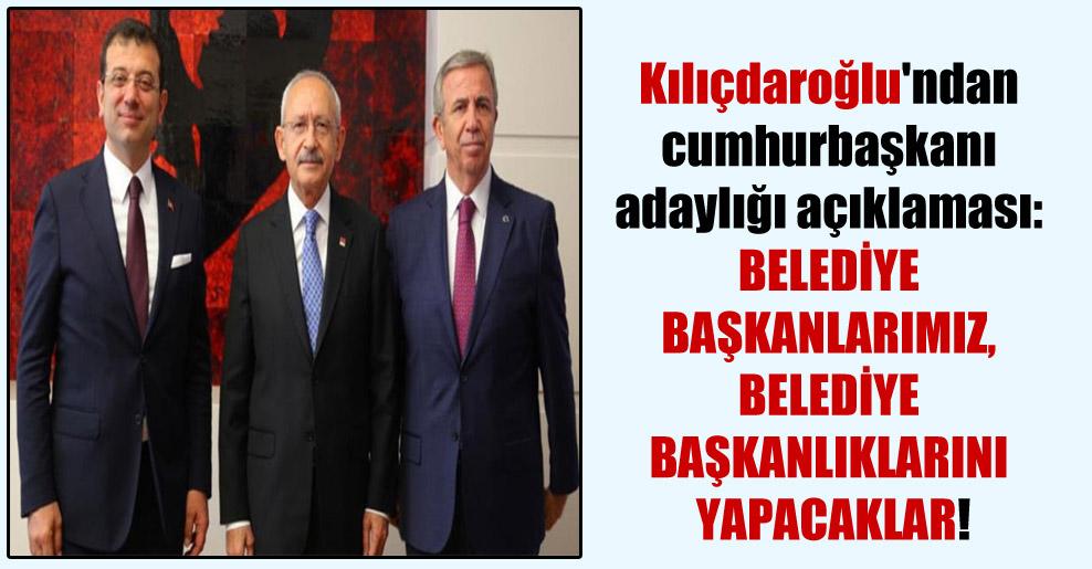 Kılıçdaroğlu'ndan cumhurbaşkanı adaylığı açıklaması: Belediye başkanlarımız, belediye başkanlıklarını yapacaklar!
