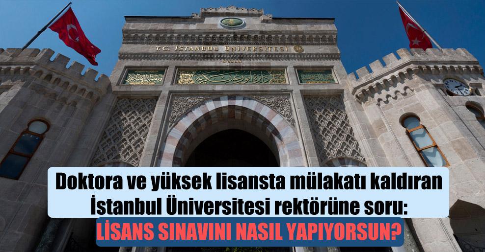 Doktora ve yüksek lisansta mülakatı kaldıran İstanbul Üniversitesi rektörüne soru: Lisans sınavını nasıl yapıyorsun?