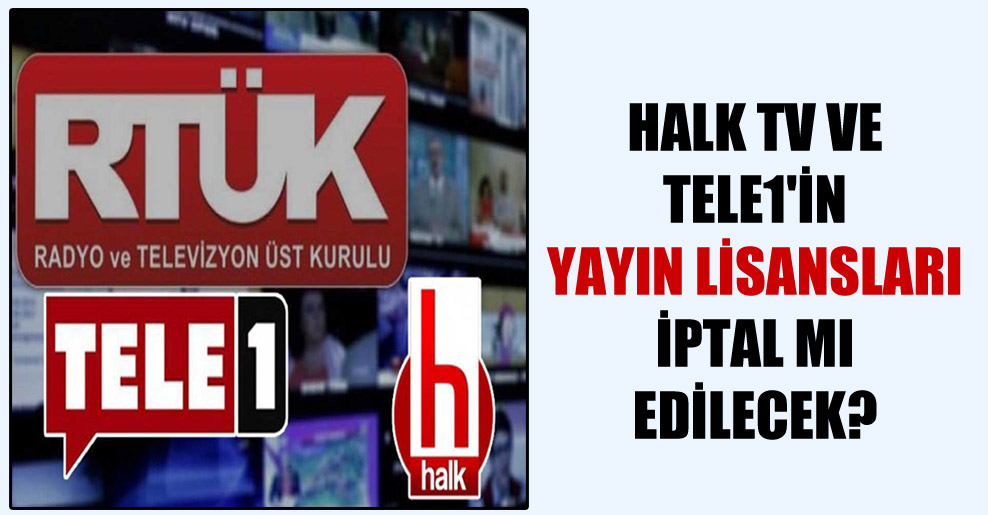 Halk TV ve TELE1'in yayın lisansları iptal mı edilecek?