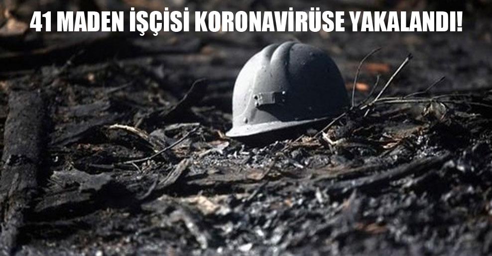 41 maden işçisi koronavirüse yakalandı!