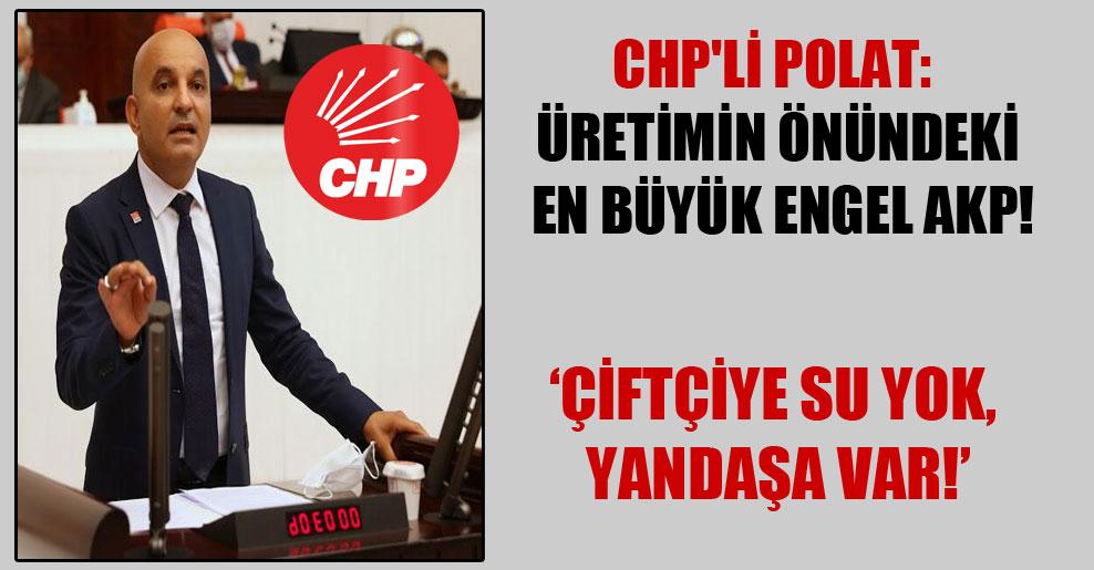 CHP'li Polat: Üretimin önündeki en büyük engel AKP! 'Çiftçiye su yok, yandaşa var!'