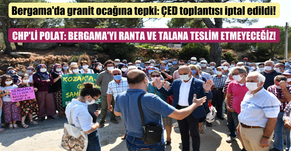 Bergama'da granit ocağına tepki: ÇED toplantısı iptal edildi! CHP'li Polat: Bergama'yı ranta ve talana teslim etmeyeceğiz!