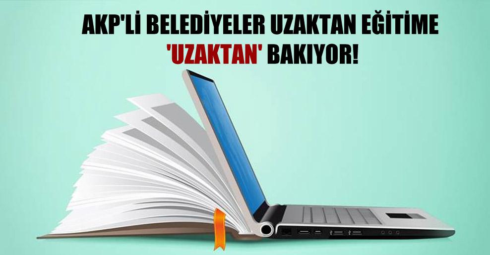 AKP'li belediyeler uzaktan eğitime 'uzaktan' bakıyor!