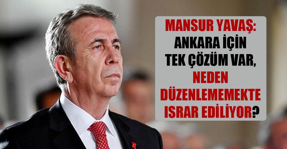 Mansur Yavaş: Ankara için tek çözüm var, neden düzenlememekte ısrar ediliyor?