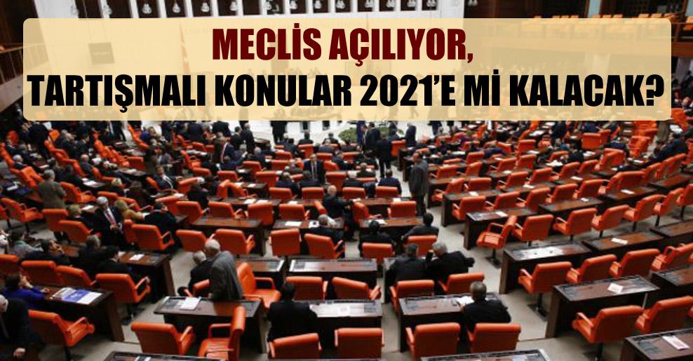 Meclis açılıyor, tartışmalı konular 2021'e mi kalacak?