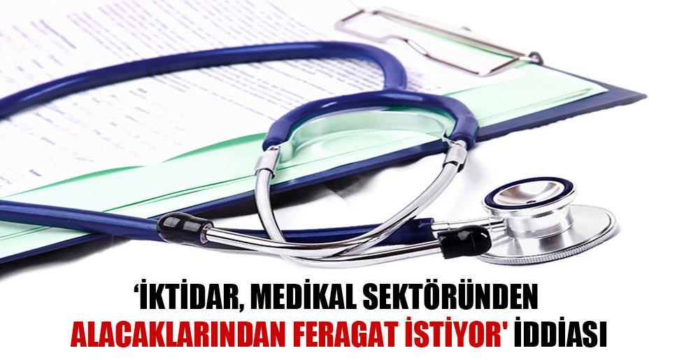 İktidar, medikal sektöründen alacaklarından feragat istiyor' iddiası