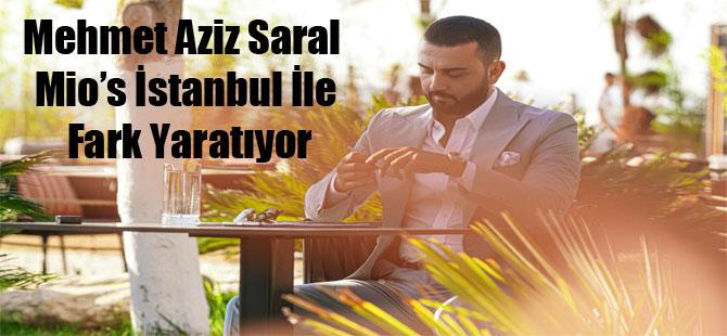 Mehmet Aziz Saral Mio's İstanbul İle Fark Yaratıyor